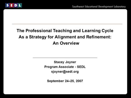 The Professional Teaching and Learning Cycle As a Strategy for Alignment and Refinement: An Overview Stacey Joyner Program Associate - SEDL