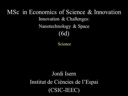 Jordi Isern Institut de Ciències de l'Espai (CSIC-IEEC) MSc in Economics of Science & Innovation Innovation & Challenges: Nanotechnology & Space (6d) Science.