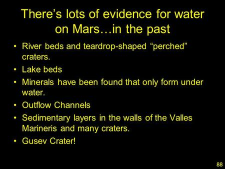 "1 There's lots of evidence for water on Mars…in the past River beds and teardrop-shaped ""perched"" craters. Lake beds Minerals have been found that only."