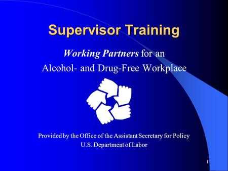 1 Supervisor Training Working Partners for an Alcohol- and Drug-Free Workplace Provided by the Office of the Assistant Secretary for Policy U.S. Department.