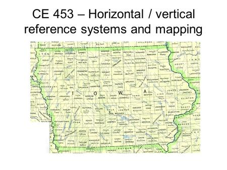 CE 453 – Horizontal / vertical reference systems and mapping.