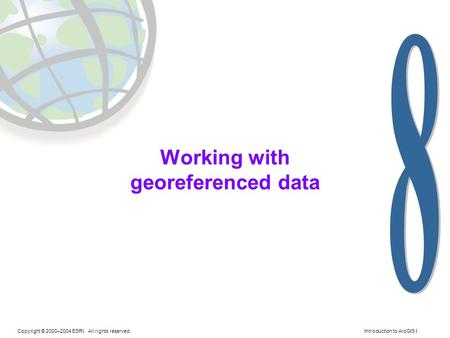 Copyright © 2000–2004 ESRI. All rights reserved. Introduction to ArcGIS I Working with georeferenced data.