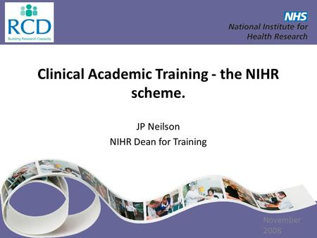 Clinical Academic Training - the NIHR scheme. JP Neilson NIHR Dean for Training [DATE] November 2008.