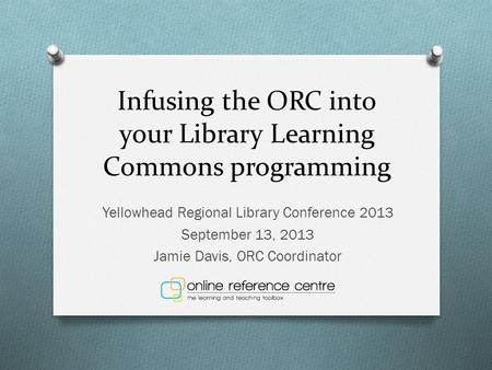 Infusing the ORC into your Library Learning Commons programming Yellowhead Regional Library Conference 2013 September 13, 2013 Jamie Davis, ORC Coordinator.