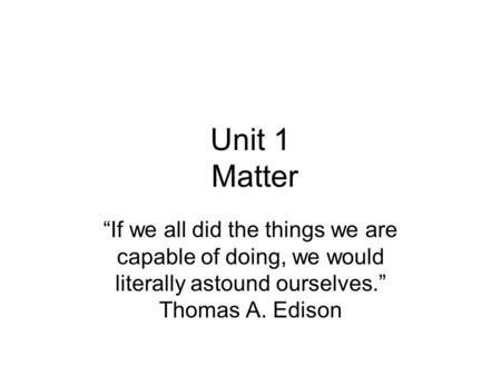"Unit 1 Matter ""If we all did the things we are capable of doing, we would literally astound ourselves."" Thomas A. Edison."