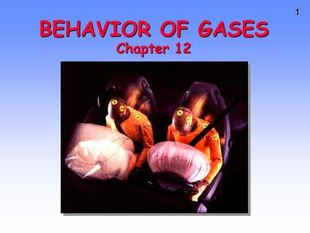 1 BEHAVIOR OF GASES Chapter 12 2 Importance of Gases Airbags fill with N 2 gas in an accident.Airbags fill with N 2 gas in an accident. Gas is generated.