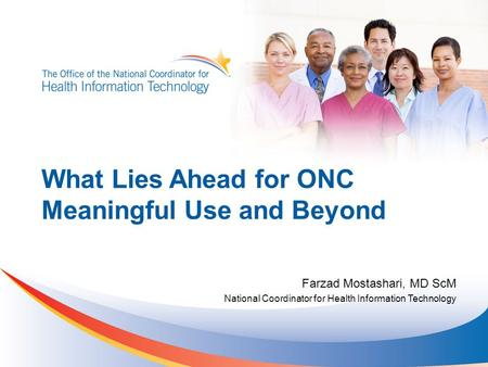 What Lies Ahead for ONC Meaningful Use and Beyond Farzad Mostashari, MD ScM National Coordinator for Health Information Technology.
