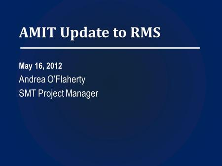 AMIT Update to RMS May 16, 2012 Andrea O'Flaherty SMT Project Manager.