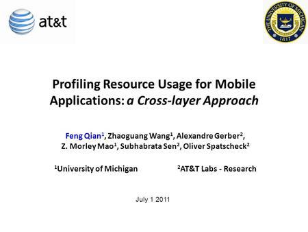 Profiling Resource Usage for Mobile Applications: a Cross-layer Approach Feng Qian 1, Zhaoguang Wang 1, Alexandre Gerber 2, Z. Morley Mao 1, Subhabrata.