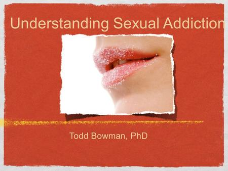 Understanding Sexual Addiction Todd Bowman, PhD. Recent findings in sexual addictions Only 3% of pornographic websites require proof of age before granting.