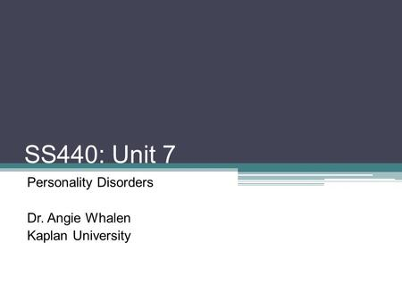 SS440: Unit 7 Personality Disorders Dr. Angie Whalen Kaplan University.