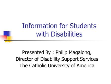 Information for Students with Disabilities Presented By : Philip Magalong, Director of Disability Support Services The Catholic University of America.