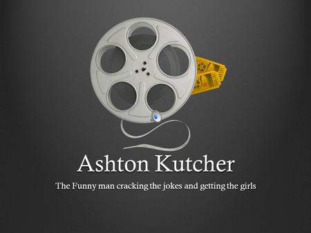 Ashton Kutcher The Funny man cracking the jokes and getting the girls.