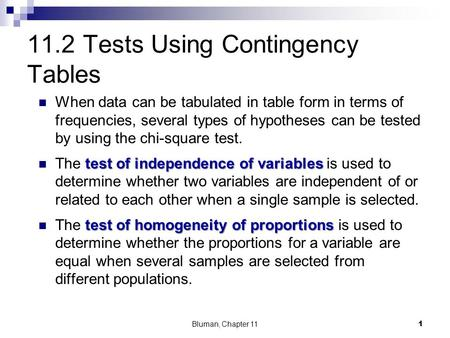 11.2 Tests Using Contingency Tables When data can be tabulated in table form in terms of frequencies, several types of hypotheses can be tested by using.