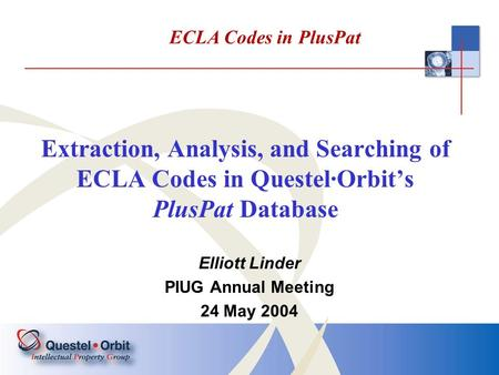 Extraction, Analysis, and Searching of ECLA Codes in Questel·Orbit's PlusPat Database Elliott Linder PIUG Annual Meeting 24 May 2004 ECLA Codes in PlusPat.