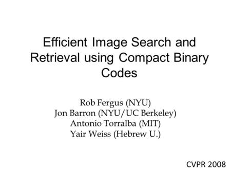 Efficient Image Search and Retrieval using Compact Binary Codes Rob Fergus (NYU) Jon Barron (NYU/UC Berkeley) Antonio Torralba (MIT) Yair Weiss (Hebrew.