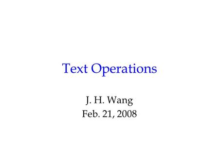 Text Operations J. H. Wang Feb. 21, 2008. The Retrieval Process User Interface Text Operations Query Operations Indexing Searching Ranking Index Text.