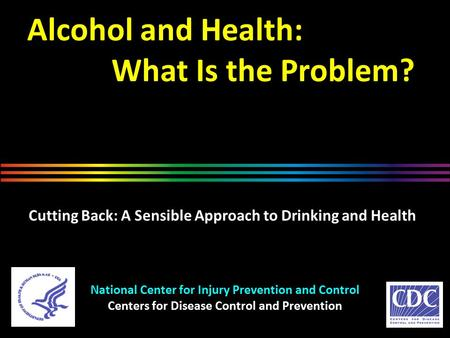 Alcohol and Health: What Is the Problem? National Center for Injury Prevention and Control Centers for Disease Control and Prevention Cutting Back: A Sensible.