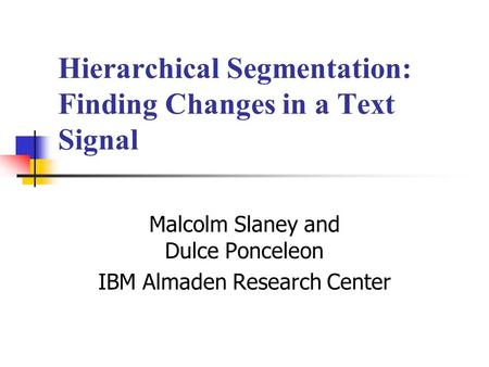 Hierarchical Segmentation: Finding Changes in a Text Signal Malcolm Slaney and Dulce Ponceleon IBM Almaden Research Center.