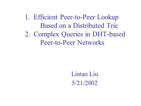 1. Efficient Peer-to-Peer Lookup Based on a Distributed Trie 2. Complex Queries in DHT-based Peer-to-Peer Networks Lintao Liu 5/21/2002.