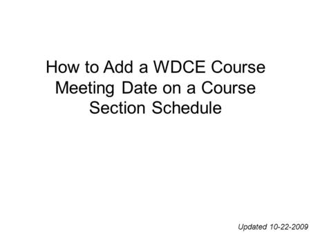 How to Add a WDCE Course Meeting Date on a Course Section Schedule Updated 10-22-2009.