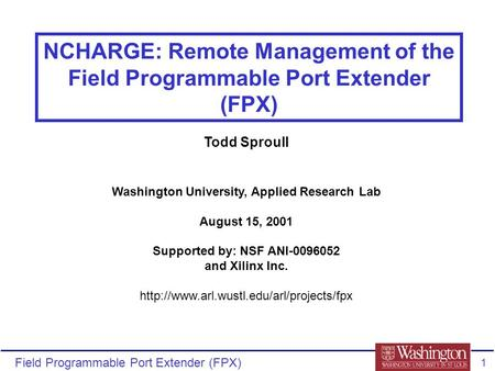 Field Programmable Port Extender (FPX) 1 NCHARGE: Remote Management of the Field Programmable Port Extender (FPX) Todd Sproull Washington University, Applied.