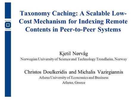 Taxonomy Caching: A Scalable Low- Cost Mechanism for Indexing Remote Contents in Peer-to-Peer Systems Kjetil Nørvåg Norwegian University of Science and.