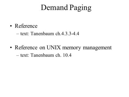 Demand Paging Reference –text: Tanenbaum ch.4.3.3-4.4 Reference on UNIX memory management –text: Tanenbaum ch. 10.4.