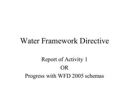 Water Framework Directive Report of Activity 1 OR Progress with WFD 2005 schemas.