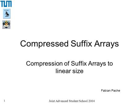 Joint Advanced Student School 2004 1 Compressed Suffix Arrays Compression of Suffix Arrays to linear size Fabian Pache.