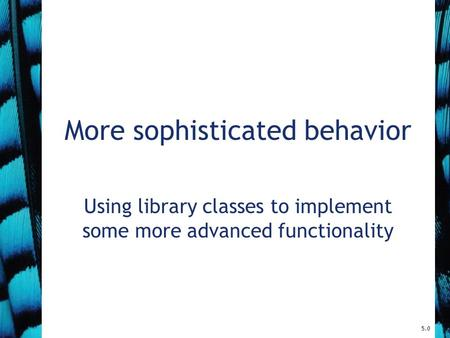 More sophisticated behavior Using library classes to implement some more advanced functionality 5.0.
