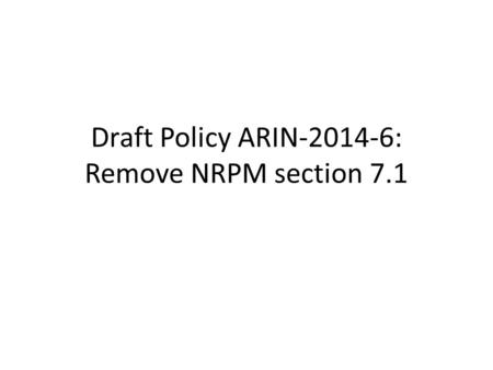Draft Policy ARIN-2014-6: Remove NRPM section 7.1.