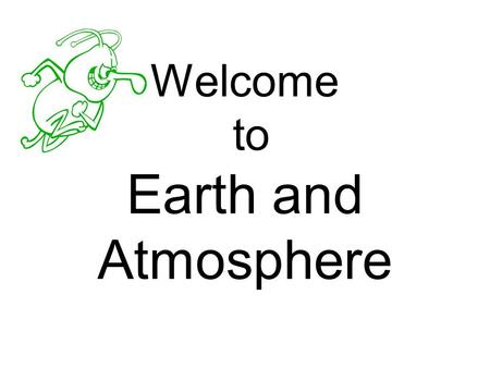 Welcome to Earth and Atmosphere. Here's what I hope we accomplish: We will explore the way the Earth works, what it is made of, and how it changes over.