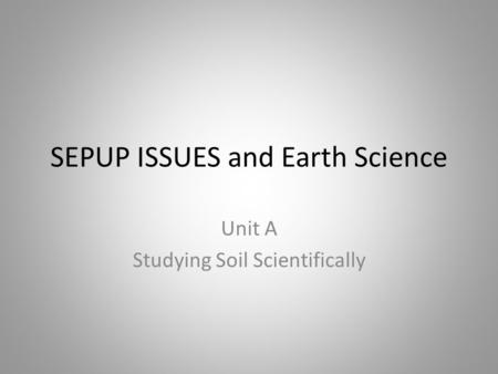 SEPUP ISSUES and Earth Science Unit A Studying Soil Scientifically.