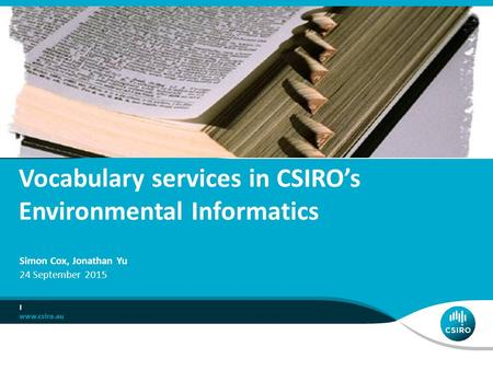 Vocabulary services in CSIRO's Environmental Informatics I Simon Cox, Jonathan Yu 24 September 2015.