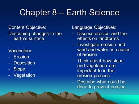 Chapter 8 – Earth Science Content Objective: Describing changes in the earth's surface Vocabulary: -Erosion -Deposition -Slope -Vegetation Language Objectives: