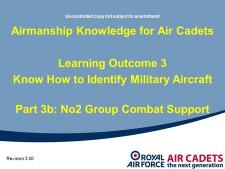 Uncontrolled copy not subject to amendment Airmanship Knowledge for Air Cadets Learning Outcome 3 Know How to Identify Military Aircraft Part 3b: No2 Group.