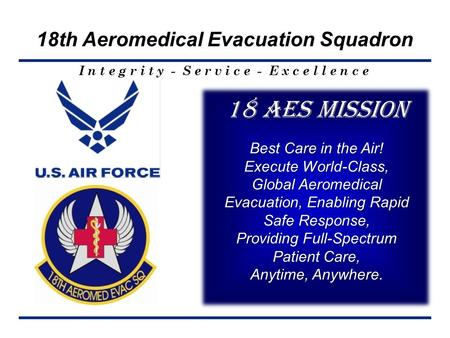 I n t e g r i t y - S e r v i c e - E x c e l l e n c e 18th Aeromedical Evacuation Squadron 18 AES Mission Best Care in the Air! Execute World-Class,