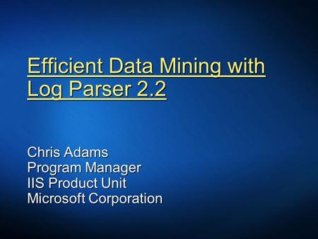 Efficient Data Mining with Log Parser 2.2 Chris Adams Program Manager IIS Product Unit Microsoft Corporation.