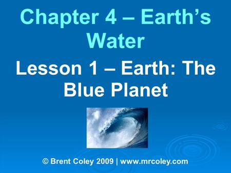Chapter 4 – Earth's Water Lesson 1 – Earth: The Blue Planet © Brent Coley 2009 | www.mrcoley.com.