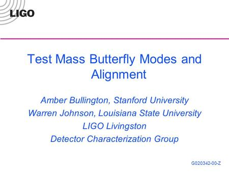 G020342-00-Z Test Mass Butterfly Modes and Alignment Amber Bullington, Stanford University Warren Johnson, Louisiana State University LIGO Livingston Detector.
