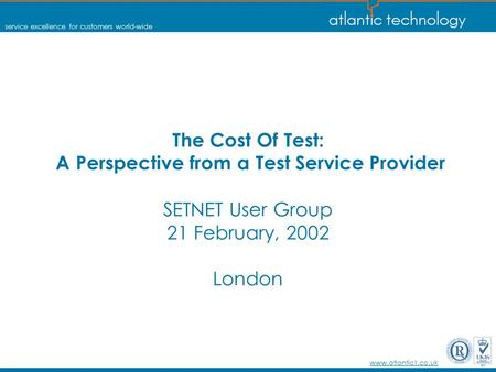 Service excellence for customers world-wide www.atlantic1.co.uk The Cost Of Test: A Perspective from a Test Service Provider SETNET User Group 21 February,