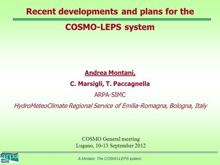 A.Montani; The COSMO-LEPS system. Recent developments and plans for the COSMO-LEPS system Andrea Montani, C. Marsigli, T. Paccagnella ARPA-SIMC HydroMeteoClimate.