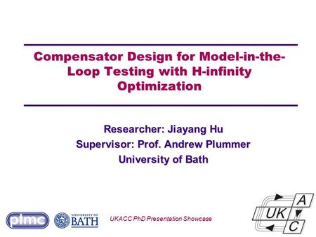 Univ logo Compensator Design for Model-in-the- Loop Testing with H-infinity Optimization Researcher: Jiayang Hu Supervisor: Prof. Andrew Plummer University.