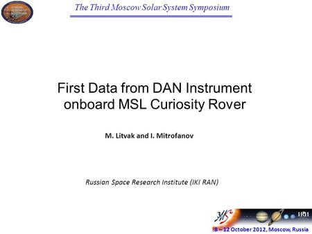 The Third Moscow Solar System Symposium 8 – 12 October 2012, Moscow, Russia First Data from DAN Instrument onboard MSL Curiosity Rover M. Litvak and I.