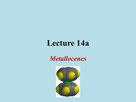 Lecture 14a Metallocenes. Synthesis I Alkali metal cyclopentadienides (MCp) Alkali metals dissolve in liquid ammonia with a dark blue color at low concentrations.