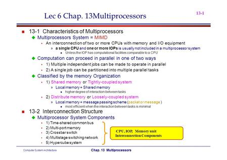 13-1 Lec 6 Chap. 13Multiprocessors 13-1Characteristics of Multiprocessors  Multiprocessors System = MIMD  An interconnection of two or more CPUs with.