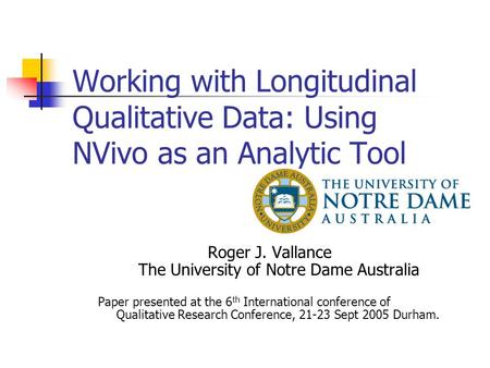 Working with Longitudinal Qualitative Data: Using NVivo as an Analytic Tool Roger J. Vallance The University of Notre Dame Australia Paper presented at.
