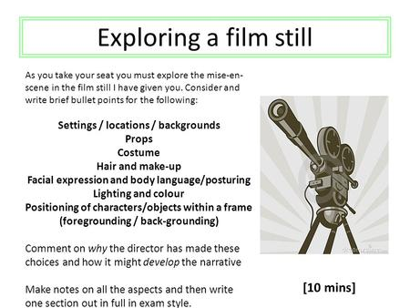 Exploring a film still As you take your seat you must explore the mise-en- scene in the film still I have given you. Consider and write brief bullet points.