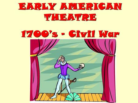EARLY AMERICAN THEATRE 1700's – Civil War. Starting in the 1700's, entertainers (actors) from England performed in U.S. large cities. Remember, the colonies.